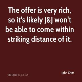 John Chen  - The offer is very rich, so it's likely J&J won't be able to come within striking distance of it.