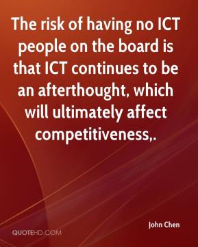 John Chen  - The risk of having no ICT people on the board is that ICT continues to be an afterthought, which will ultimately affect competitiveness.