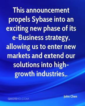 John Chen  - This announcement propels Sybase into an exciting new phase of its e-Business strategy, allowing us to enter new markets and extend our solutions into high-growth industries.