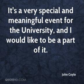 John Coyle  - It's a very special and meaningful event for the University, and I would like to be a part of it.