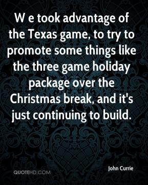 John Currie  - W e took advantage of the Texas game, to try to promote some things like the three game holiday package over the Christmas break, and it's just continuing to build.
