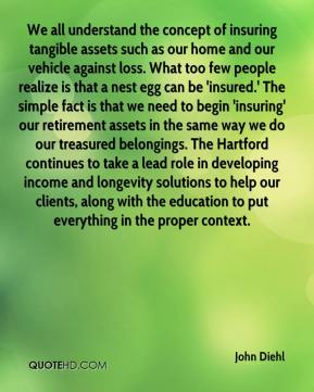 John Diehl  - We all understand the concept of insuring tangible assets such as our home and our vehicle against loss. What too few people realize is that a nest egg can be 'insured.' The simple fact is that we need to begin 'insuring' our retirement assets in the same way we do our treasured belongings. The Hartford continues to take a lead role in developing income and longevity solutions to help our clients, along with the education to put everything in the proper context.