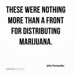 John Fernandes  - These were nothing more than a front for distributing marijuana.