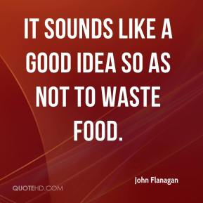 It sounds like a good idea so as not to waste food.