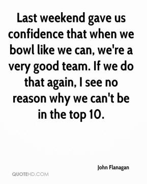Last weekend gave us confidence that when we bowl like we can, we're a very good team. If we do that again, I see no reason why we can't be in the top 10.