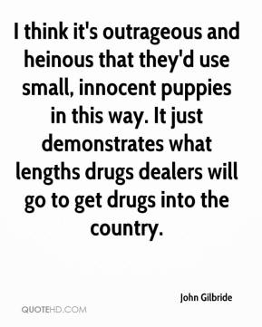 John Gilbride  - I think it's outrageous and heinous that they'd use small, innocent puppies in this way. It just demonstrates what lengths drugs dealers will go to get drugs into the country.