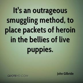John Gilbride  - It's an outrageous smuggling method, to place packets of heroin in the bellies of live puppies.