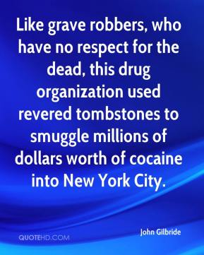 John Gilbride  - Like grave robbers, who have no respect for the dead, this drug organization used revered tombstones to smuggle millions of dollars worth of cocaine into New York City.