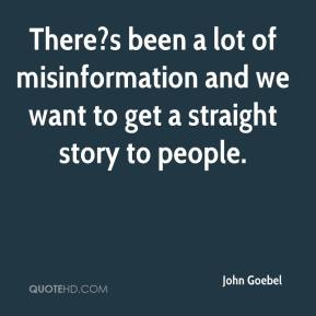 John Goebel  - There?s been a lot of misinformation and we want to get a straight story to people.