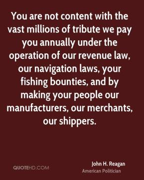 John H. Reagan - You are not content with the vast millions of tribute we pay you annually under the operation of our revenue law, our navigation laws, your fishing bounties, and by making your people our manufacturers, our merchants, our shippers.