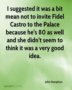 John Humphrys  - I suggested it was a bit mean not to invite Fidel Castro to the Palace because he's 80 as well and she didn't seem to think it was a very good idea.