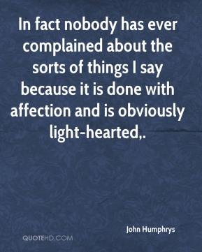 John Humphrys  - In fact nobody has ever complained about the sorts of things I say because it is done with affection and is obviously light-hearted.