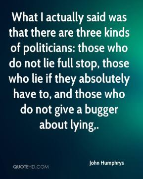 John Humphrys  - What I actually said was that there are three kinds of politicians: those who do not lie full stop, those who lie if they absolutely have to, and those who do not give a bugger about lying.