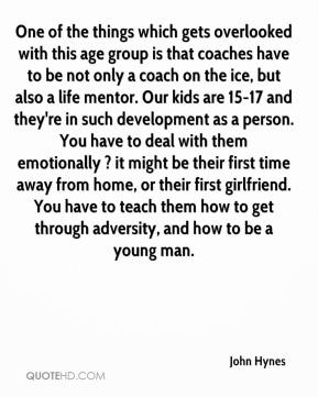 One of the things which gets overlooked with this age group is that coaches have to be not only a coach on the ice, but also a life mentor. Our kids are 15-17 and they're in such development as a person. You have to deal with them emotionally ? it might be their first time away from home, or their first girlfriend. You have to teach them how to get through adversity, and how to be a young man.