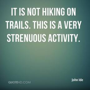 John Ide  - It is not hiking on trails. This is a very strenuous activity.