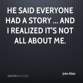 John Klein  - He said everyone had a story ... and I realized it's not all about me.