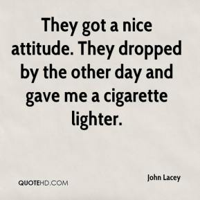 John Lacey  - They got a nice attitude. They dropped by the other day and gave me a cigarette lighter.