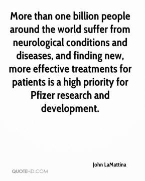 John LaMattina  - More than one billion people around the world suffer from neurological conditions and diseases, and finding new, more effective treatments for patients is a high priority for Pfizer research and development.