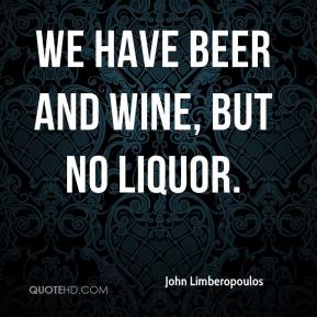 John Limberopoulos  - We have beer and wine, but no liquor.