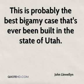 John Llewellyn  - This is probably the best bigamy case that's ever been built in the state of Utah.