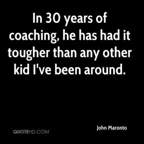 John Maronto  - In 30 years of coaching, he has had it tougher than any other kid I've been around.