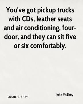 John McElroy  - You've got pickup trucks with CDs, leather seats and air conditioning, four-door, and they can sit five or six comfortably.