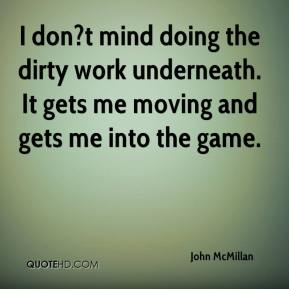 I don?t mind doing the dirty work underneath. It gets me moving and gets me into the game.