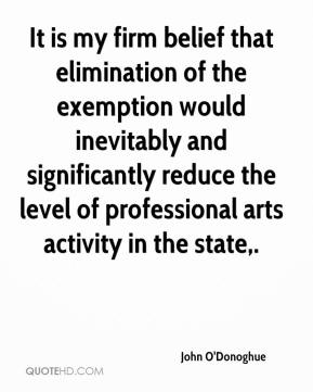 John O'Donoghue  - It is my firm belief that elimination of the exemption would inevitably and significantly reduce the level of professional arts activity in the state.