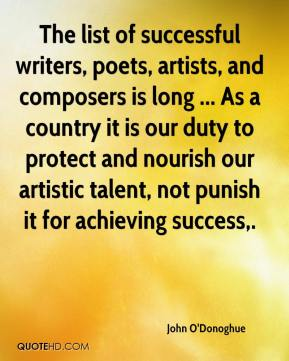 John O'Donoghue  - The list of successful writers, poets, artists, and composers is long ... As a country it is our duty to protect and nourish our artistic talent, not punish it for achieving success.