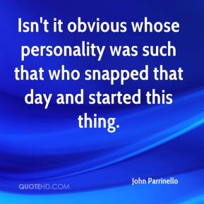 John Parrinello  - Isn't it obvious whose personality was such that who snapped that day and started this thing.