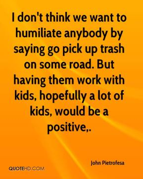 John Pietrofesa  - I don't think we want to humiliate anybody by saying go pick up trash on some road. But having them work with kids, hopefully a lot of kids, would be a positive.