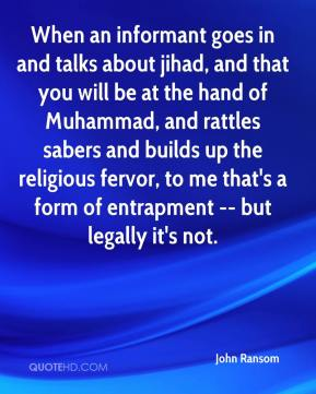 John Ransom  - When an informant goes in and talks about jihad, and that you will be at the hand of Muhammad, and rattles sabers and builds up the religious fervor, to me that's a form of entrapment -- but legally it's not.