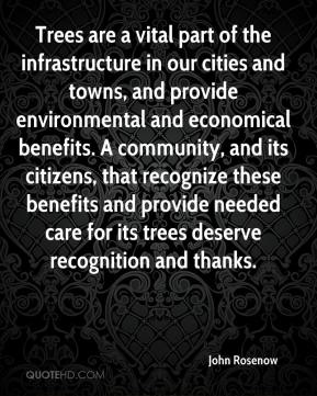 John Rosenow  - Trees are a vital part of the infrastructure in our cities and towns, and provide environmental and economical benefits. A community, and its citizens, that recognize these benefits and provide needed care for its trees deserve recognition and thanks.