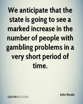 John Rustin  - We anticipate that the state is going to see a marked increase in the number of people with gambling problems in a very short period of time.