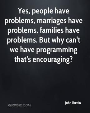 John Rustin  - Yes, people have problems, marriages have problems, families have problems. But why can't we have programming that's encouraging?