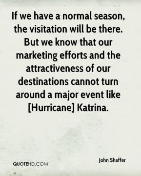 John Shaffer  - If we have a normal season, the visitation will be there. But we know that our marketing efforts and the attractiveness of our destinations cannot turn around a major event like [Hurricane] Katrina.
