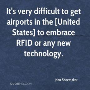 John Shoemaker  - It's very difficult to get airports in the [United States] to embrace RFID or any new technology.