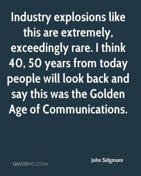 John Sidgmore  - Industry explosions like this are extremely, exceedingly rare. I think 40, 50 years from today people will look back and say this was the Golden Age of Communications.