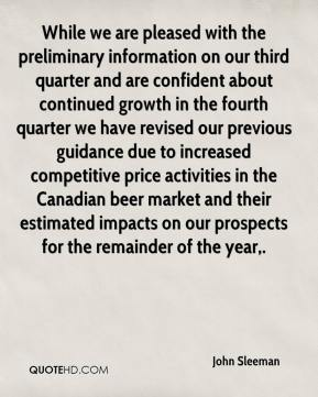 John Sleeman  - While we are pleased with the preliminary information on our third quarter and are confident about continued growth in the fourth quarter we have revised our previous guidance due to increased competitive price activities in the Canadian beer market and their estimated impacts on our prospects for the remainder of the year.