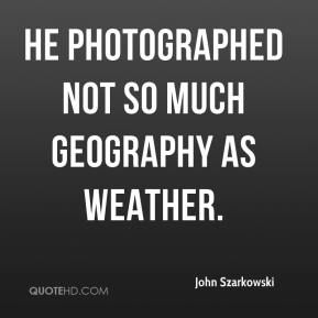 He photographed not so much geography as weather.