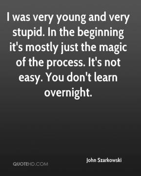 John Szarkowski  - I was very young and very stupid. In the beginning it's mostly just the magic of the process. It's not easy. You don't learn overnight.