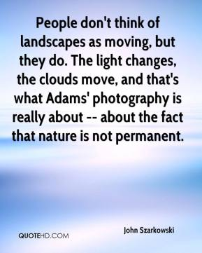 John Szarkowski  - People don't think of landscapes as moving, but they do. The light changes, the clouds move, and that's what Adams' photography is really about -- about the fact that nature is not permanent.