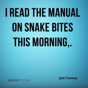 I read the manual on snake bites this morning.