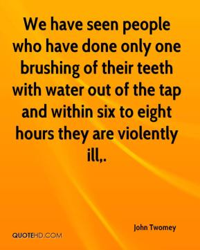We have seen people who have done only one brushing of their teeth with water out of the tap and within six to eight hours they are violently ill.