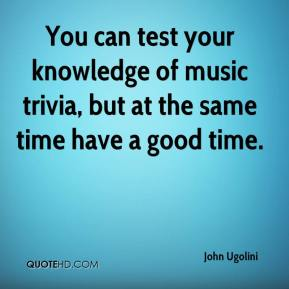 John Ugolini  - You can test your knowledge of music trivia, but at the same time have a good time.