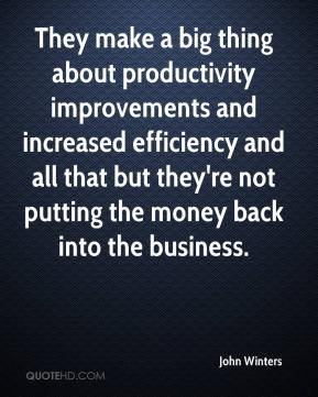 John Winters  - They make a big thing about productivity improvements and increased efficiency and all that but they're not putting the money back into the business.