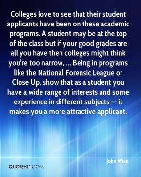 John Wise  - Colleges love to see that their student applicants have been on these academic programs. A student may be at the top of the class but if your good grades are all you have then colleges might think you're too narrow, ... Being in programs like the National Forensic League or Close Up, show that as a student you have a wide range of interests and some experience in different subjects -- it makes you a more attractive applicant.