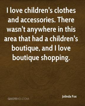 Jolinda Fox  - I love children's clothes and accessories. There wasn't anywhere in this area that had a children's boutique, and I love boutique shopping.