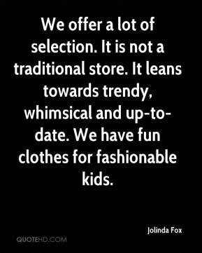Jolinda Fox  - We offer a lot of selection. It is not a traditional store. It leans towards trendy, whimsical and up-to-date. We have fun clothes for fashionable kids.