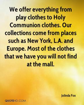 Jolinda Fox  - We offer everything from play clothes to Holy Communion clothes. Our collections come from places such as New York, L.A. and Europe. Most of the clothes that we have you will not find at the mall.